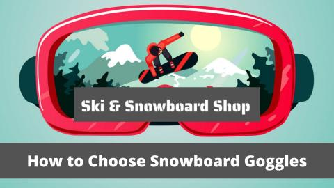 How to Choose Ski & Snowboard Goggles